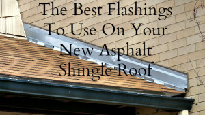 The Best Flashings To Use On A New Asphalt Shingle Roof